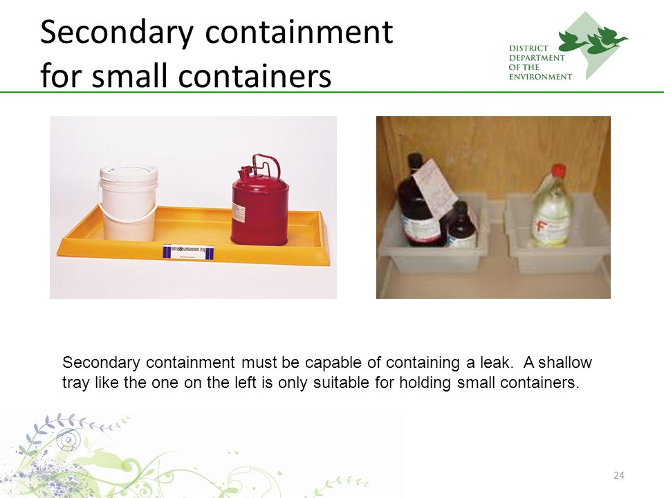 24 Secondary containment for small containers Secondary containment must be capable of containing a leak.