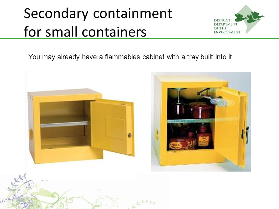 Secondary containment for small containers You may already have a flammables cabinet with a tray built into it.