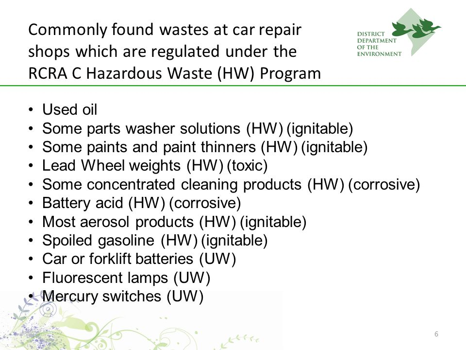 6 Commonly found wastes at car repair shops which are regulated under the RCRA C Hazardous Waste (HW) Program Used oil Some parts washer solutions (HW) (ignitable) Some paints and paint thinners (HW) (ignitable) Lead Wheel weights (HW) (toxic) Some concentrated cleaning products (HW) (corrosive) Battery acid (HW) (corrosive) Most aerosol products (HW) (ignitable) Spoiled gasoline (HW) (ignitable) Car or forklift batteries (UW) Fluorescent lamps (UW) Mercury switches (UW)