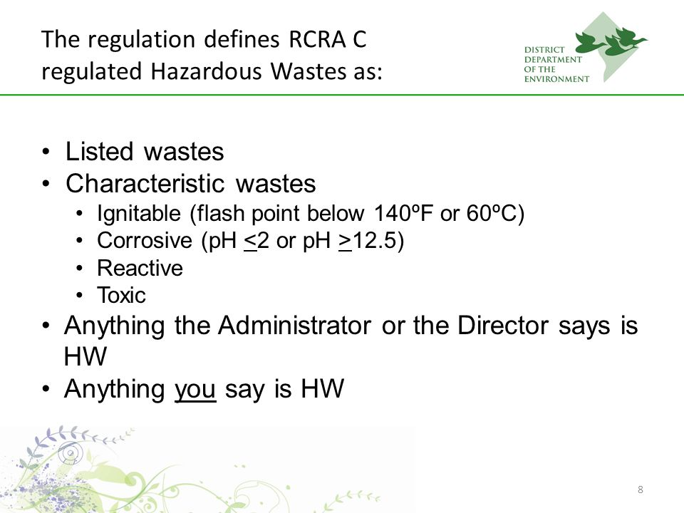 8 The regulation defines RCRA C regulated Hazardous Wastes as: Listed wastes Characteristic wastes Ignitable (flash point below 140ºF or 60ºC) Corrosive (pH 12.5) Reactive Toxic Anything the Administrator or the Director says is HW Anything you say is HW