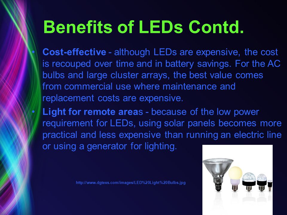 Benefits of LEDs Contd. Cost-effective - although LEDs are expensive, the cost is recouped over time and in battery savings. For the AC bulbs and larg