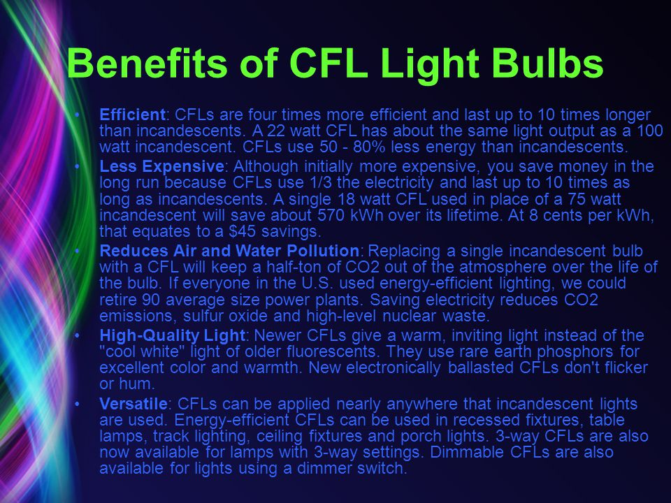 Benefits of CFL Light Bulbs Efficient: CFLs are four times more efficient and last up to 10 times longer than incandescents. A 22 watt CFL has about t