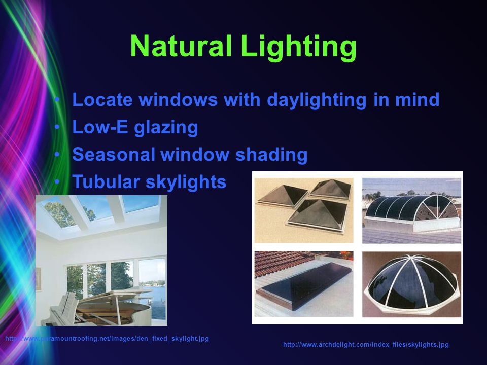Natural Lighting Locate windows with daylighting in mind Low-E glazing Seasonal window shading Tubular skylights http://www.archdelight.com/index_file