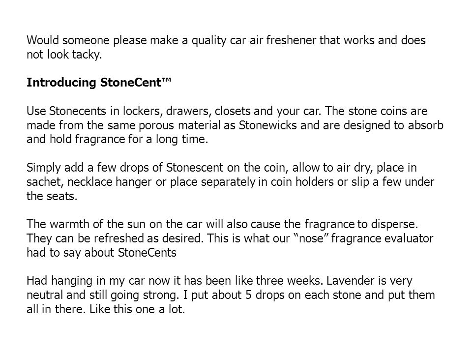 Would someone please make a quality car air freshener that works and does not look tacky. Introducing StoneCent Use Stonecents in lockers, drawers, cl