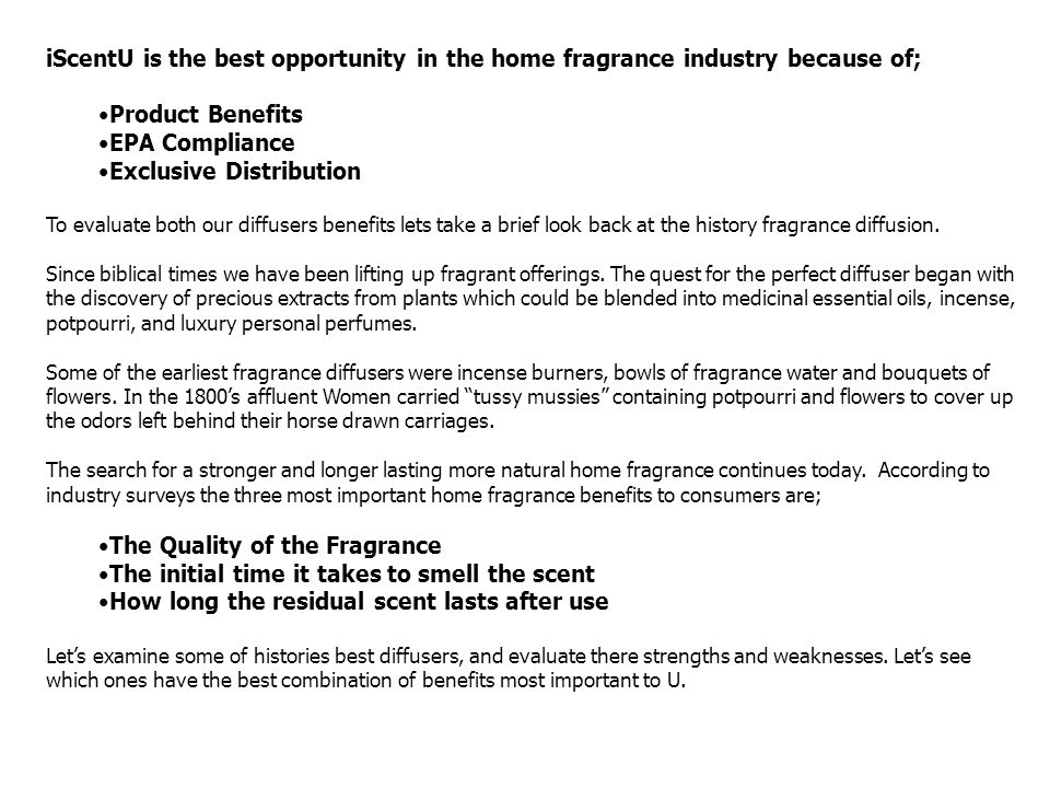 iScentU is the best opportunity in the home fragrance industry because of; Product Benefits EPA Compliance Exclusive Distribution To evaluate both our
