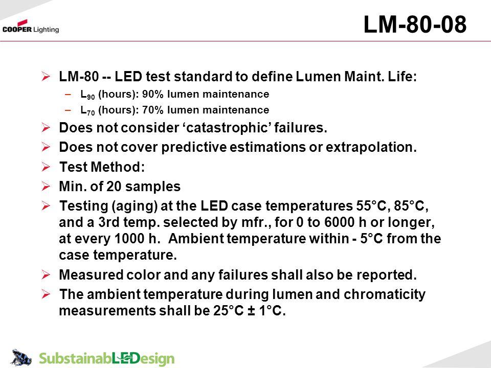 LM-80-08 LM-80 -- LED test standard to define Lumen Maint. Life: –L 90 (hours): 90% lumen maintenance –L 70 (hours): 70% lumen maintenance Does not co