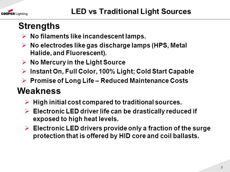 LED vs Traditional Light Sources No filaments like incandescent lamps. No electrodes like gas discharge lamps (HPS, Metal Halide, and Fluorescent). No
