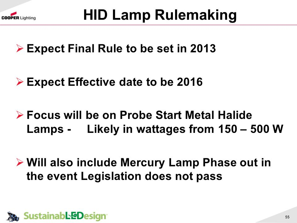 HID Lamp Rulemaking Expect Final Rule to be set in 2013 Expect Effective date to be 2016 Focus will be on Probe Start Metal Halide Lamps - Likely in w