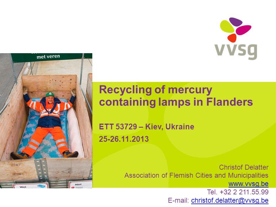 Recycling of mercury containing lamps in Flanders ETT 53729 – Kiev, Ukraine 25-26.11.2013 Christof Delatter Association of Flemish Cities and Municipalities www.vvsg.be Tel.