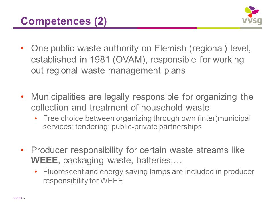 VVSG - Competences (2) One public waste authority on Flemish (regional) level, established in 1981 (OVAM), responsible for working out regional waste management plans Municipalities are legally responsible for organizing the collection and treatment of household waste Free choice between organizing through own (inter)municipal services; tendering; public-private partnerships Producer responsibility for certain waste streams like WEEE, packaging waste, batteries,… Fluorescent and energy saving lamps are included in producer responsibility for WEEE