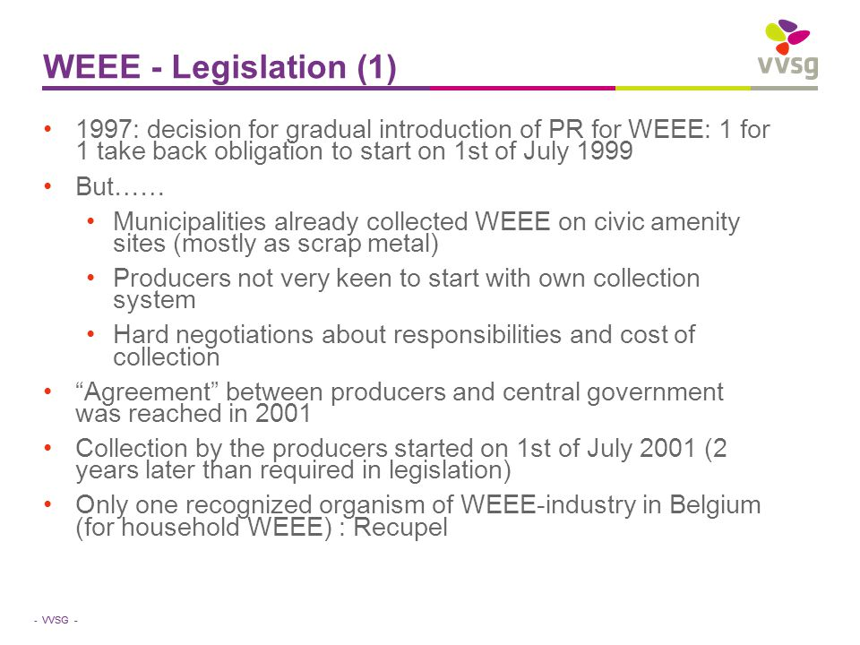 VVSG - WEEE - Legislation (1) 1997: decision for gradual introduction of PR for WEEE: 1 for 1 take back obligation to start on 1st of July 1999 But…… Municipalities already collected WEEE on civic amenity sites (mostly as scrap metal) Producers not very keen to start with own collection system Hard negotiations about responsibilities and cost of collection Agreement between producers and central government was reached in 2001 Collection by the producers started on 1st of July 2001 (2 years later than required in legislation) Only one recognized organism of WEEE-industry in Belgium (for household WEEE) : Recupel -