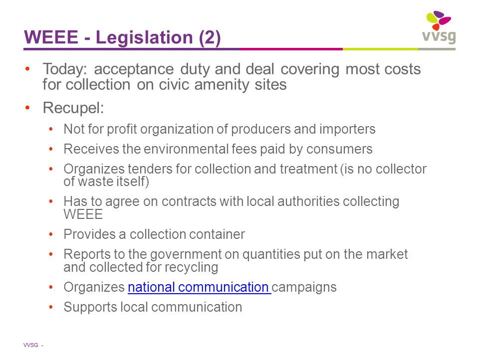 VVSG - WEEE - Legislation (2) Today: acceptance duty and deal covering most costs for collection on civic amenity sites Recupel: Not for profit organization of producers and importers Receives the environmental fees paid by consumers Organizes tenders for collection and treatment (is no collector of waste itself) Has to agree on contracts with local authorities collecting WEEE Provides a collection container Reports to the government on quantities put on the market and collected for recycling Organizes national communication campaignsnational communication Supports local communication