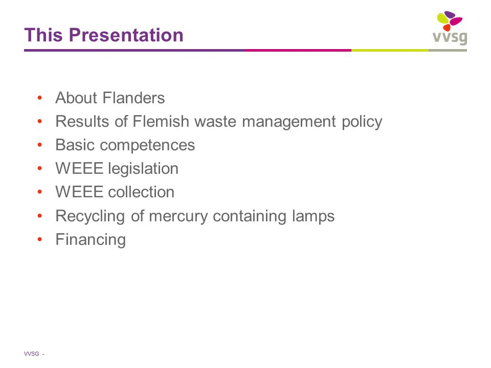 VVSG - This Presentation About Flanders Results of Flemish waste management policy Basic competences WEEE legislation WEEE collection Recycling of mercury containing lamps Financing