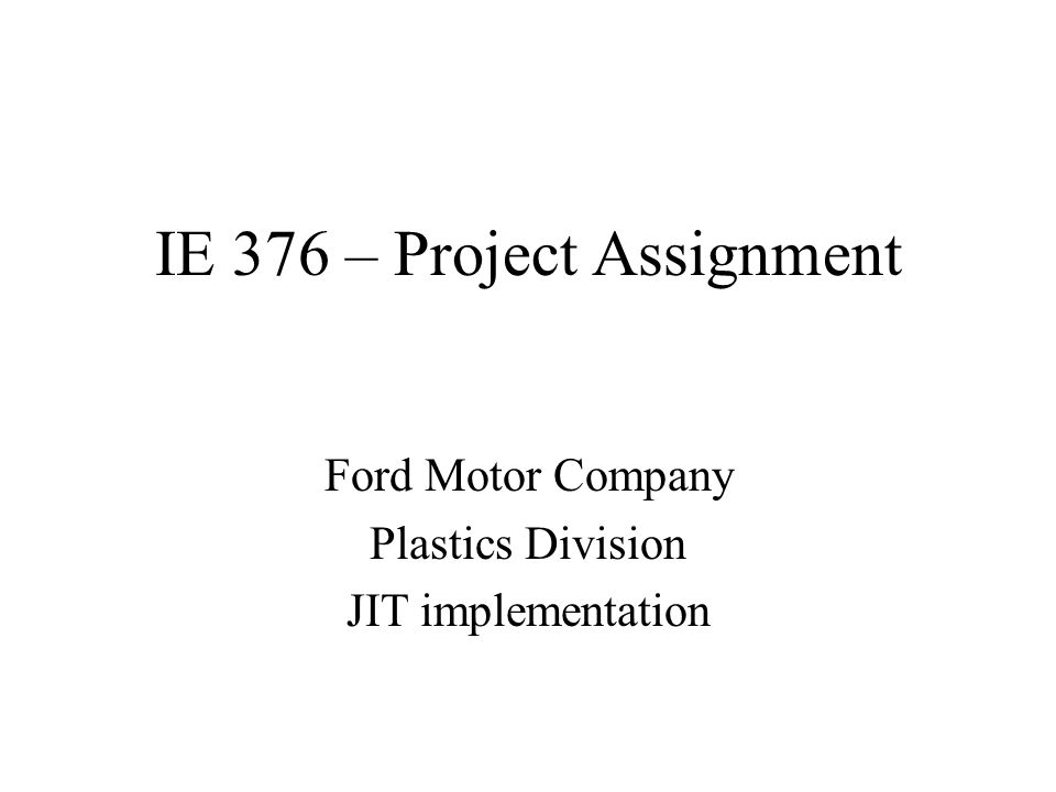 IE 376 – Project Assignment Ford Motor Company Plastics Division JIT implementation