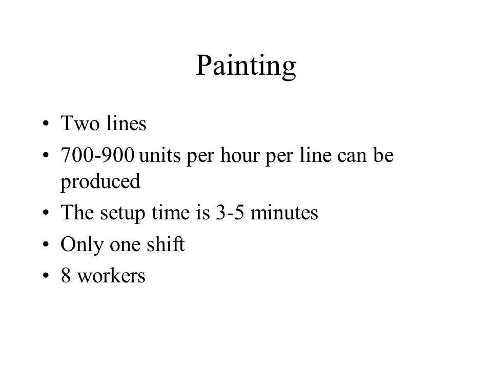 Painting Two lines 700-900 units per hour per line can be produced The setup time is 3-5 minutes Only one shift 8 workers