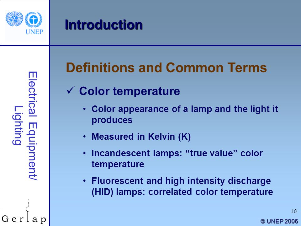 10 © UNEP 2006 Introduction Definitions and Common Terms Electrical Equipment/ Lighting Color temperature Color appearance of a lamp and the light it