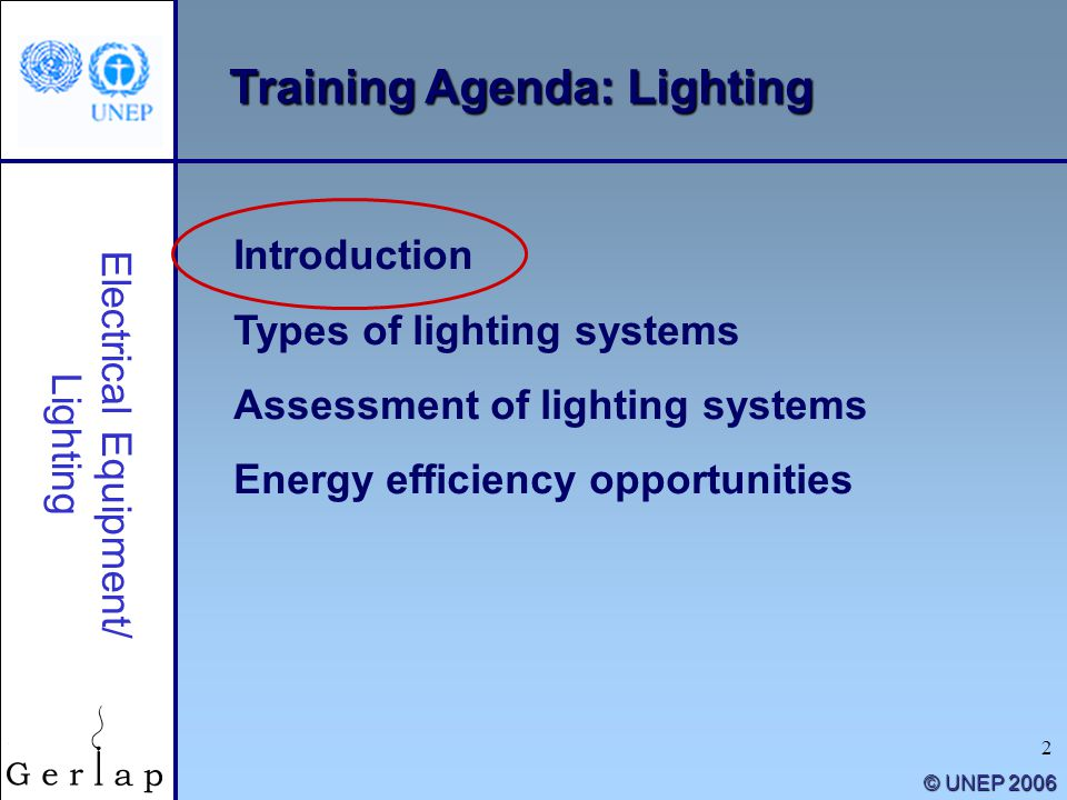 2 © UNEP 2006 Training Agenda: Lighting Introduction Types of lighting systems Assessment of lighting systems Energy efficiency opportunities Electric