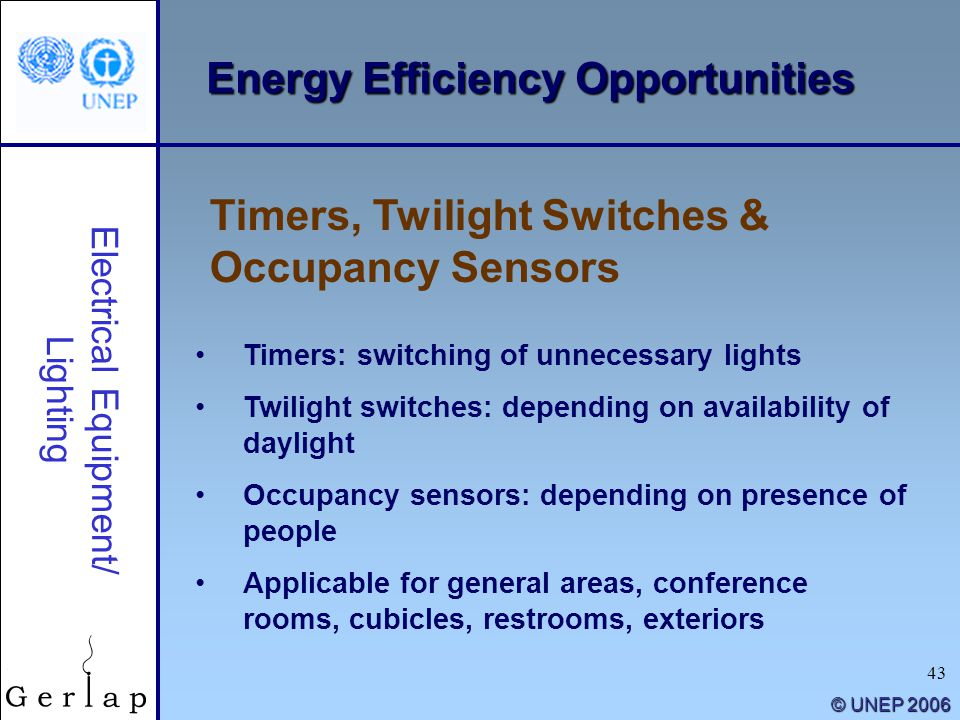 43 © UNEP 2006 Timers, Twilight Switches & Occupancy Sensors Electrical Equipment/ Lighting Timers: switching of unnecessary lights Twilight switches: