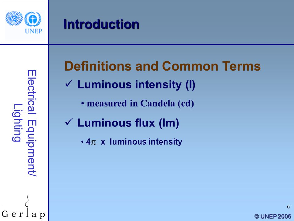 6 © UNEP 2006 Introduction Definitions and Common Terms Electrical Equipment/ Lighting Luminous intensity (I) measured in Candela (cd) Luminous flux (