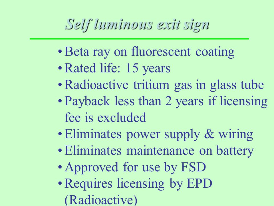 Self luminous exit sign Beta ray on fluorescent coating Rated life: 15 years Radioactive tritium gas in glass tube Payback less than 2 years if licens