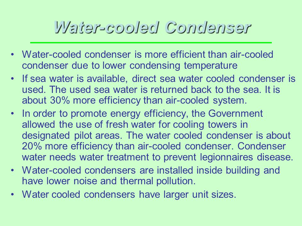 Water-cooled Condenser Water-cooled condenser is more efficient than air-cooled condenser due to lower condensing temperature If sea water is availabl