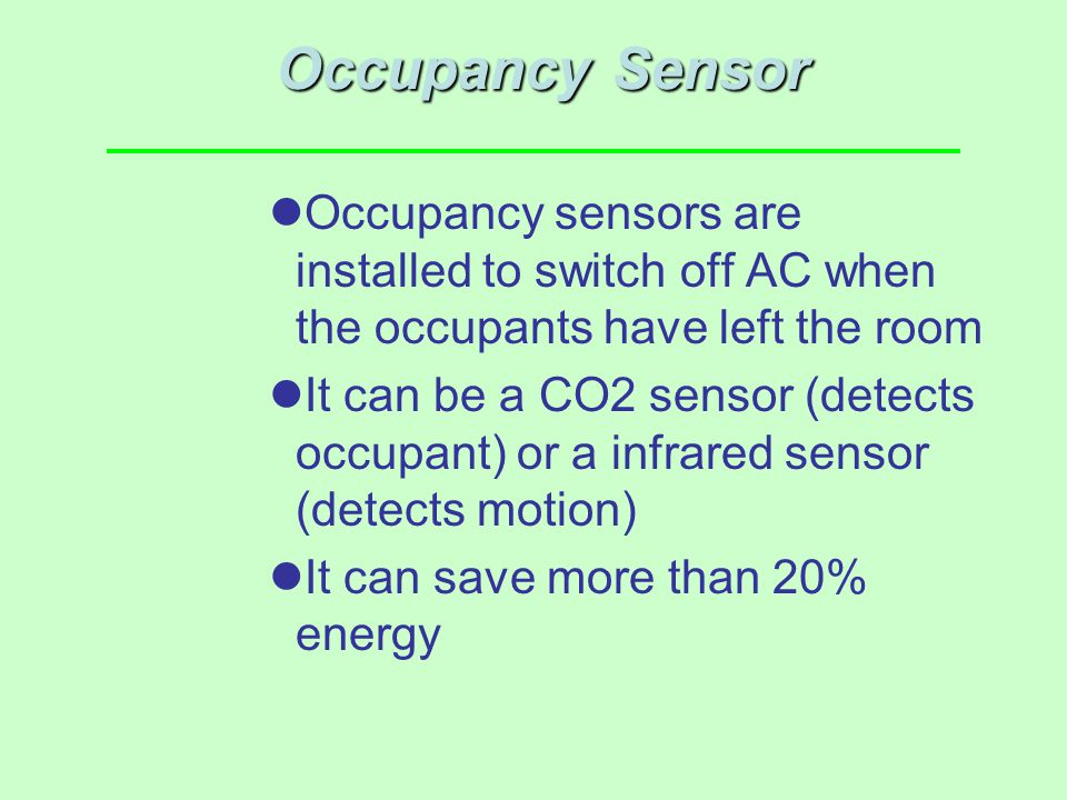 Occupancy Sensor Occupancy sensors are installed to switch off AC when the occupants have left the room It can be a CO2 sensor (detects occupant) or a