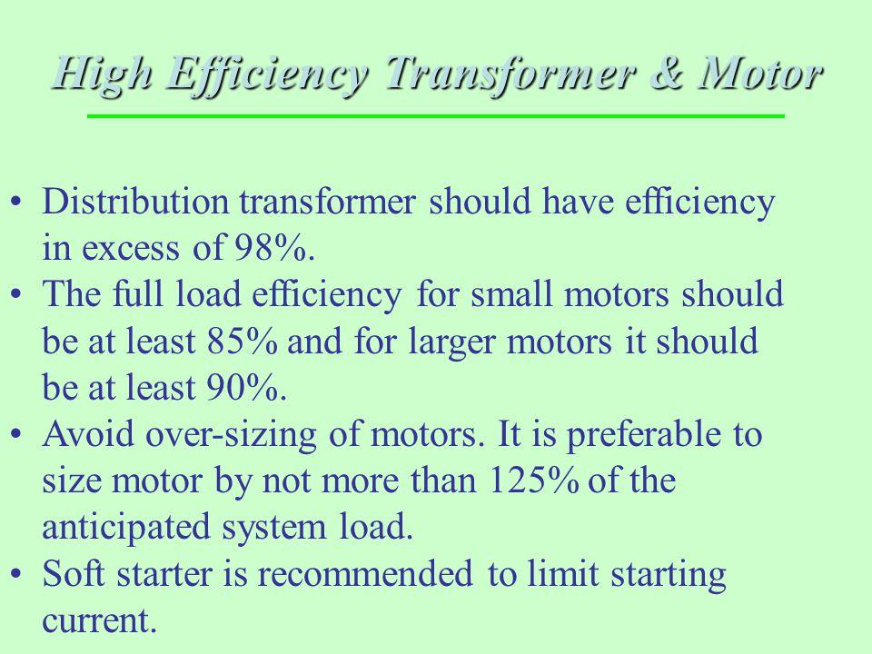 High Efficiency Transformer & Motor Distribution transformer should have efficiency in excess of 98%. The full load efficiency for small motors should
