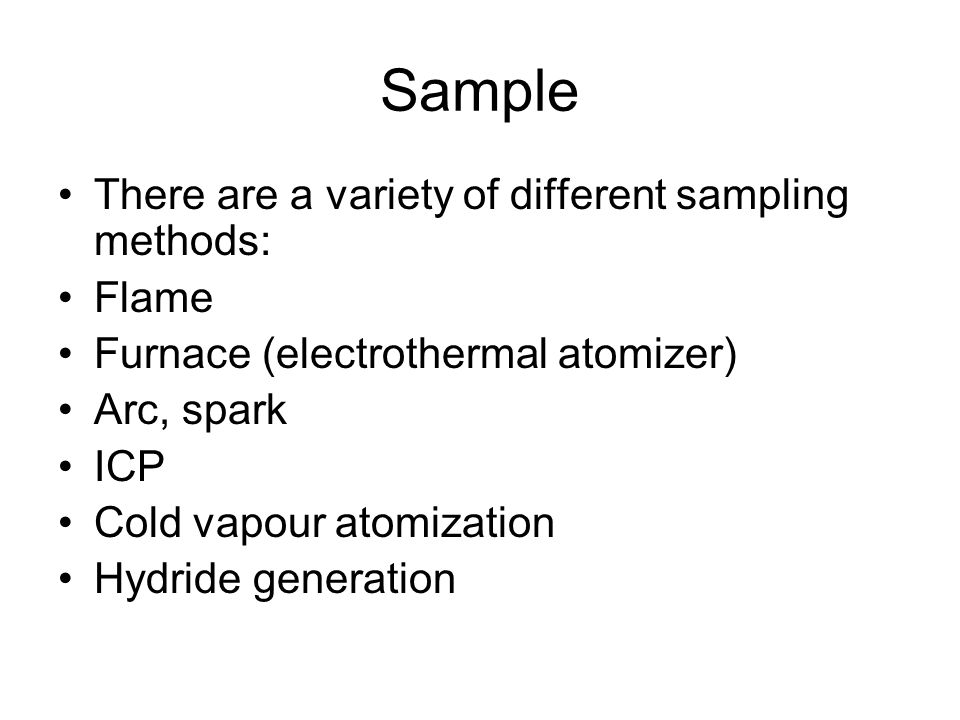 Sample There are a variety of different sampling methods: Flame Furnace (electrothermal atomizer) Arc, spark ICP Cold vapour atomization Hydride gener