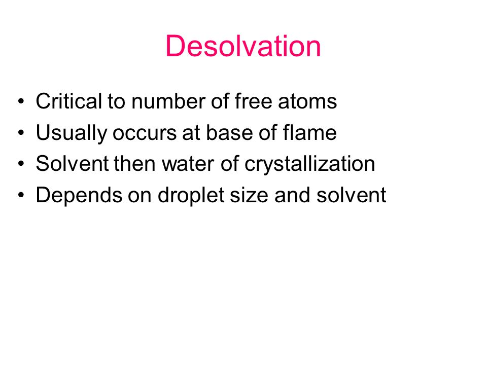Desolvation Critical to number of free atoms Usually occurs at base of flame Solvent then water of crystallization Depends on droplet size and solvent