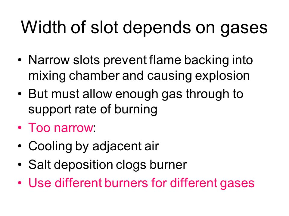 Width of slot depends on gases Narrow slots prevent flame backing into mixing chamber and causing explosion But must allow enough gas through to suppo