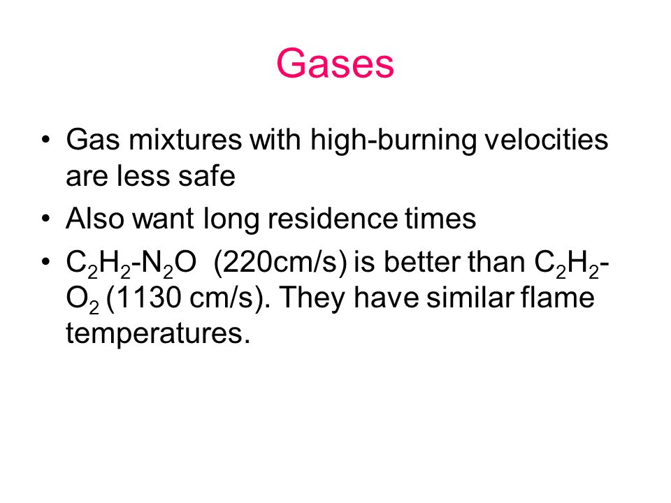 Gases Gas mixtures with high-burning velocities are less safe Also want long residence times C 2 H 2 -N 2 O (220cm/s) is better than C 2 H 2 - O 2 (11