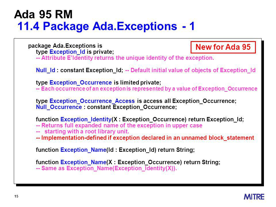 15 Ada 95 RM 11.4 Package Ada.Exceptions - 1 package Ada.Exceptions is type Exception_Id is private; -- Attribute EIdentity returns the unique identity of the exception.