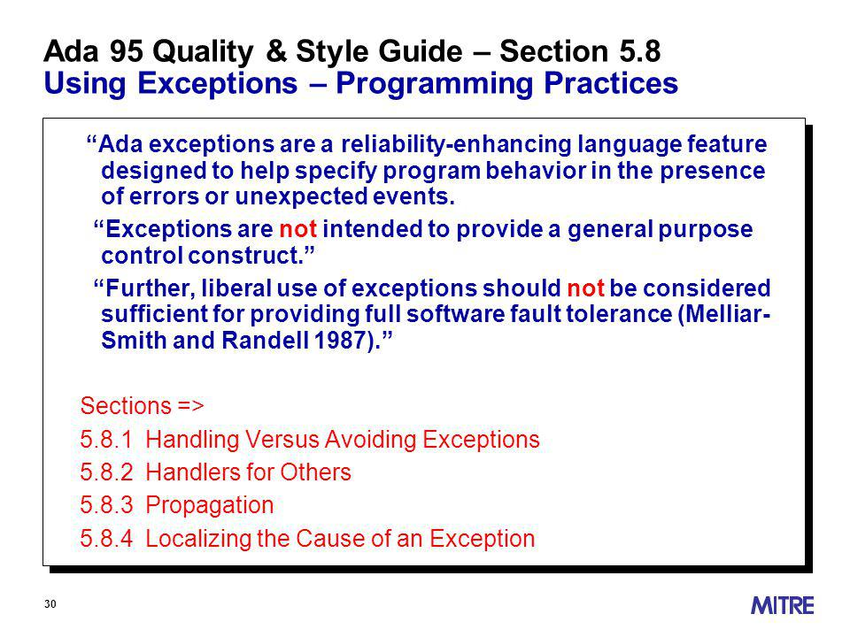 30 Ada 95 Quality & Style Guide – Section 5.8 Using Exceptions – Programming Practices Ada exceptions are a reliability-enhancing language feature designed to help specify program behavior in the presence of errors or unexpected events.