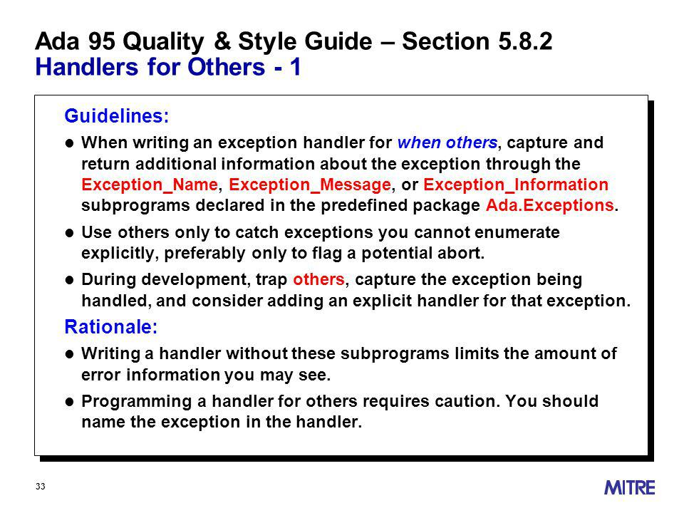33 Ada 95 Quality & Style Guide – Section Handlers for Others - 1 Guidelines: l When writing an exception handler for when others, capture and return additional information about the exception through the Exception_Name, Exception_Message, or Exception_Information subprograms declared in the predefined package Ada.Exceptions.