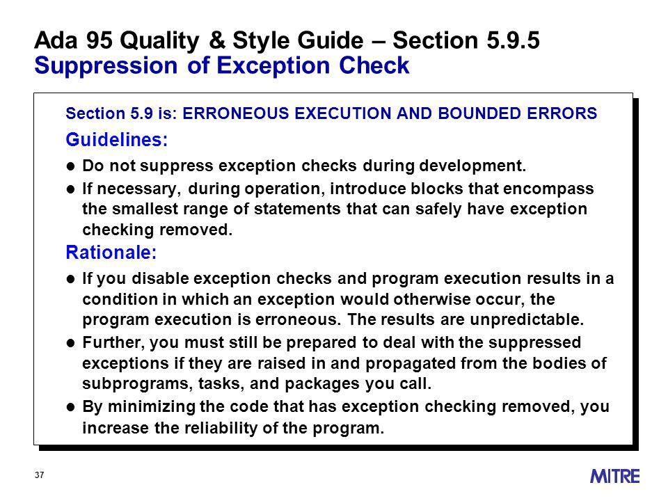 37 Ada 95 Quality & Style Guide – Section Suppression of Exception Check Section 5.9 is: ERRONEOUS EXECUTION AND BOUNDED ERRORS Guidelines: l Do not suppress exception checks during development.