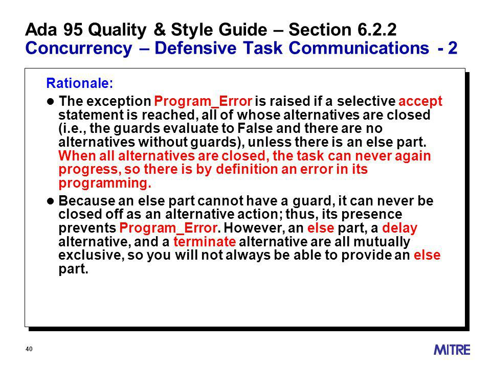 40 Ada 95 Quality & Style Guide – Section Concurrency – Defensive Task Communications - 2 Rationale: l The exception Program_Error is raised if a selective accept statement is reached, all of whose alternatives are closed (i.e., the guards evaluate to False and there are no alternatives without guards), unless there is an else part.