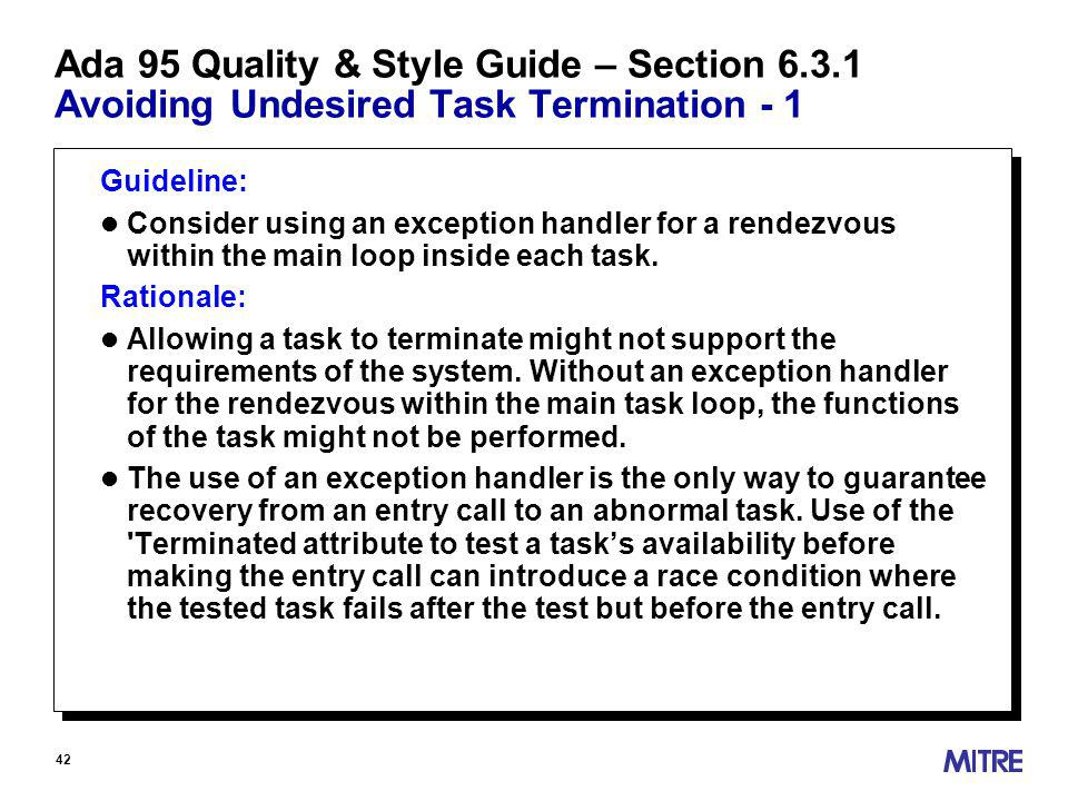 42 Ada 95 Quality & Style Guide – Section Avoiding Undesired Task Termination - 1 Guideline: l Consider using an exception handler for a rendezvous within the main loop inside each task.