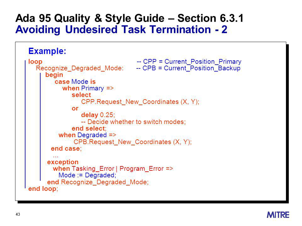 43 Ada 95 Quality & Style Guide – Section Avoiding Undesired Task Termination - 2 Example: loop -- CPP = Current_Position_Primary Recognize_Degraded_Mode: -- CPB = Current_Position_Backup begin case Mode is when Primary => select CPP.Request_New_Coordinates (X, Y); or delay 0.25; -- Decide whether to switch modes; end select; when Degraded => CPB.Request_New_Coordinates (X, Y); end case;...