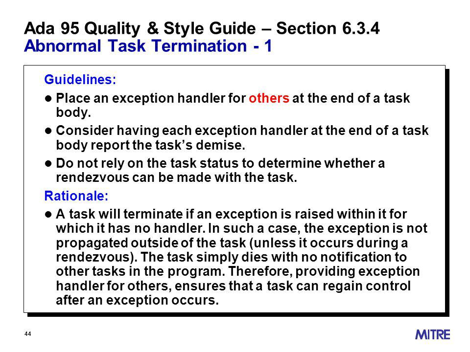44 Ada 95 Quality & Style Guide – Section Abnormal Task Termination - 1 Guidelines: l Place an exception handler for others at the end of a task body.
