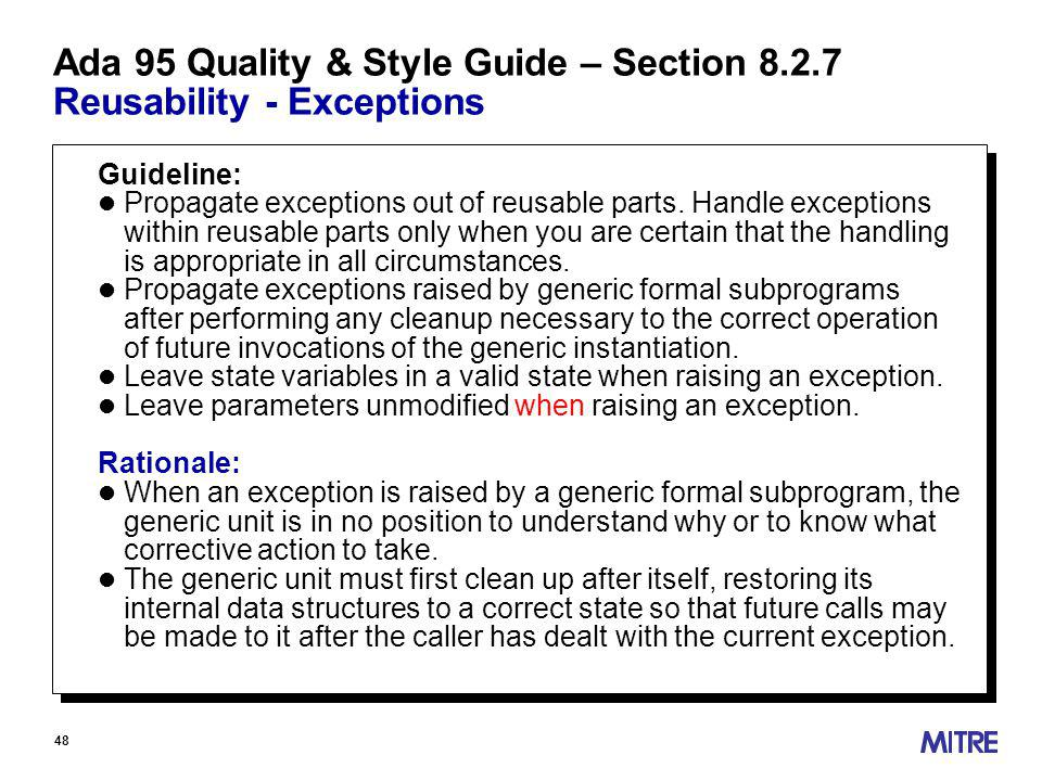 48 Ada 95 Quality & Style Guide – Section Reusability - Exceptions Guideline: l Propagate exceptions out of reusable parts.