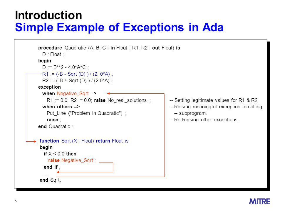 5 Introduction Simple Example of Exceptions in Ada procedure Quadratic (A, B, C : in Float ; R1, R2 : out Float) is D : Float ; begin D := B** *A*C ; R1 := (-B - Sqrt (D) ) / (2.