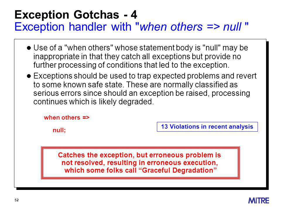 52 Exception Gotchas - 4 Exception handler with when others => null l Use of a when others whose statement body is null may be inappropriate in that they catch all exceptions but provide no further processing of conditions that led to the exception.