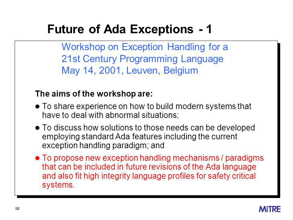 58 Workshop on Exception Handling for a 21st Century Programming Language May 14, 2001, Leuven, Belgium Future of Ada Exceptions - 1 The aims of the workshop are: l To share experience on how to build modern systems that have to deal with abnormal situations; l To discuss how solutions to those needs can be developed employing standard Ada features including the current exception handling paradigm; and l To propose new exception handling mechanisms / paradigms that can be included in future revisions of the Ada language and also fit high integrity language profiles for safety critical systems.