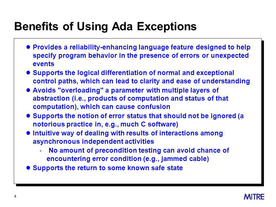 6 Benefits of Using Ada Exceptions l Provides a reliability-enhancing language feature designed to help specify program behavior in the presence of errors or unexpected events l Supports the logical differentiation of normal and exceptional control paths, which can lead to clarity and ease of understanding l Avoids overloading a parameter with multiple layers of abstraction (i.e., products of computation and status of that computation), which can cause confusion l Supports the notion of error status that should not be ignored (a notorious practice in, e.g., much C software) l Intuitive way of dealing with results of interactions among asynchronous independent activities - No amount of precondition testing can avoid chance of encountering error condition (e.g., jammed cable) l Supports the return to some known safe state