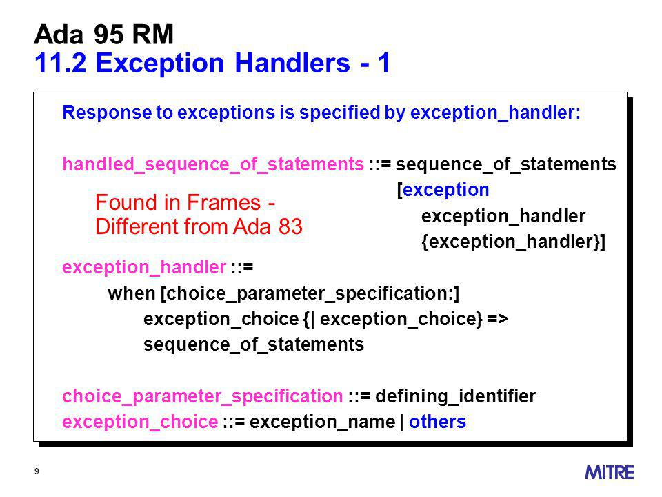 9 Ada 95 RM 11.2 Exception Handlers - 1 Response to exceptions is specified by exception_handler: handled_sequence_of_statements ::= sequence_of_statements [exception exception_handler {exception_handler}] exception_handler ::= when [choice_parameter_specification:] exception_choice {| exception_choice} => sequence_of_statements choice_parameter_specification ::= defining_identifier exception_choice ::= exception_name | others Found in Frames - Different from Ada 83
