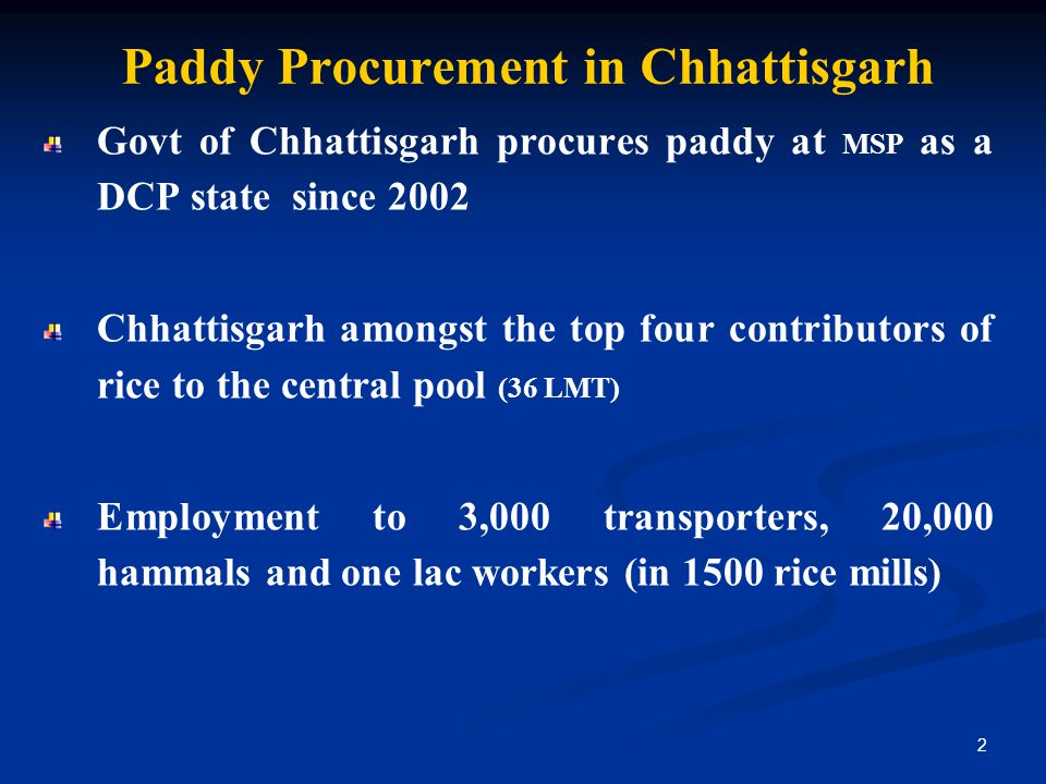 Paddy Procurement in Chhattisgarh Govt of Chhattisgarh procures paddy at MSP as a DCP state since 2002 Chhattisgarh amongst the top four contributors of rice to the central pool (36 LMT) Employment to 3,000 transporters, 20,000 hammals and one lac workers (in 1500 rice mills) 2