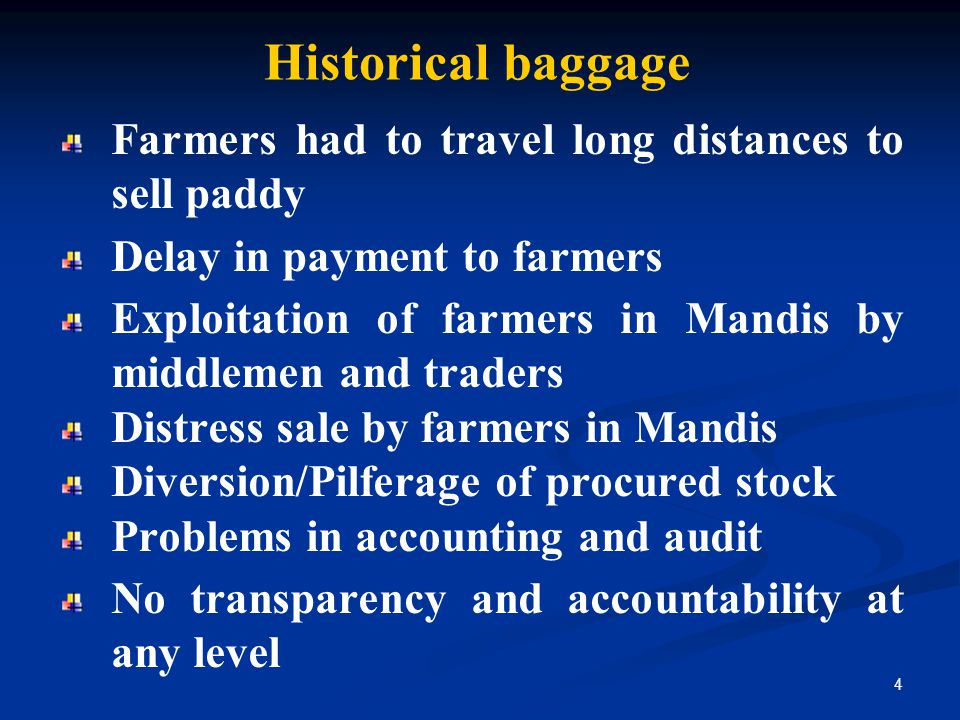 Historical baggage Farmers had to travel long distances to sell paddy Delay in payment to farmers Exploitation of farmers in Mandis by middlemen and traders Distress sale by farmers in Mandis Diversion/Pilferage of procured stock Problems in accounting and audit No transparency and accountability at any level 4