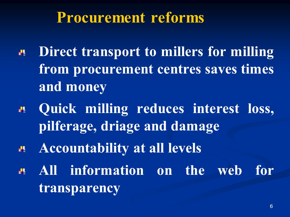 Procurement reforms Direct transport to millers for milling from procurement centres saves times and money Quick milling reduces interest loss, pilferage, driage and damage Accountability at all levels All information on the web for transparency 6