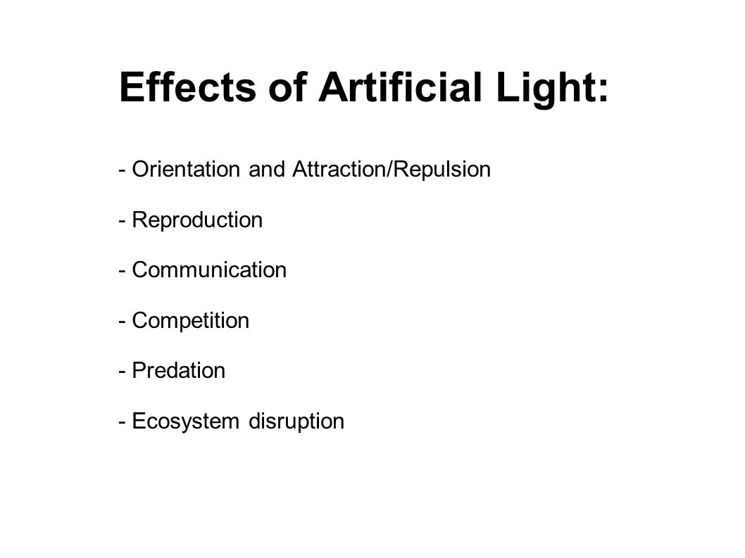 Effects of Artificial Light: - Orientation and Attraction/Repulsion - Reproduction - Communication - Competition - Predation - Ecosystem disruption