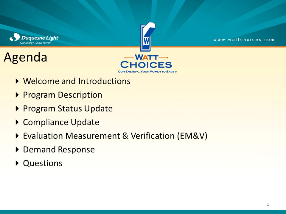 Welcome and Introductions Program Description Program Status Update Compliance Update Evaluation Measurement & Verification (EM&V) Demand Response Questions www.wattchoices.com Agenda 2